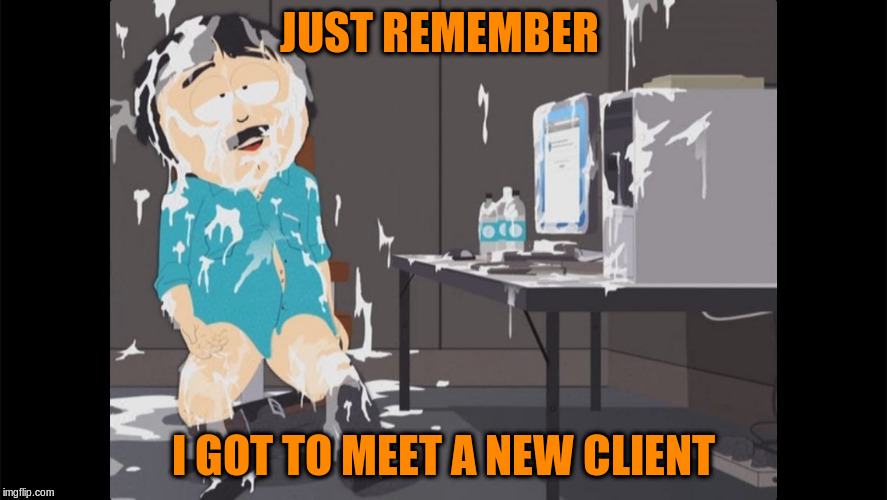 JUST REMEMBER I GOT TO MEET A NEW CLIENT | made w/ Imgflip meme maker