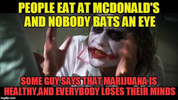 I still don't get it how is McDonald's still in business(other than having millions of brainless fata**es as everyday customers) | PEOPLE EAT AT MCDONALD'S AND NOBODY BATS AN EYE SOME GUY SAYS THAT MARIJUANA IS HEALTHY,AND EVERYBODY LOSES THEIR MINDS | image tagged in memes,and everybody loses their minds,funny,mcdonalds,health,marijuana | made w/ Imgflip meme maker