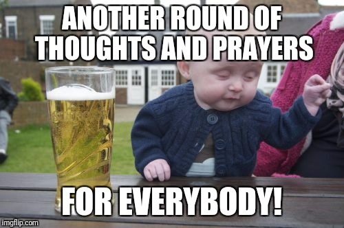 Drunk Baby Meme | ANOTHER ROUND OF THOUGHTS AND PRAYERS FOR EVERYBODY! | image tagged in memes,drunk baby,mass shooting,puerto rico | made w/ Imgflip meme maker
