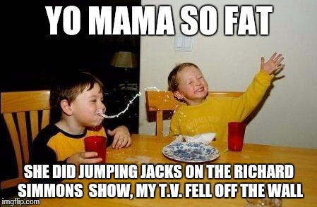 Yo mama | YO MAMA SO FAT SHE DID JUMPING JACKS ON THE RICHARD SIMMONS  SHOW, MY T.V. FELL OFF THE WALL | image tagged in yo mama so | made w/ Imgflip meme maker