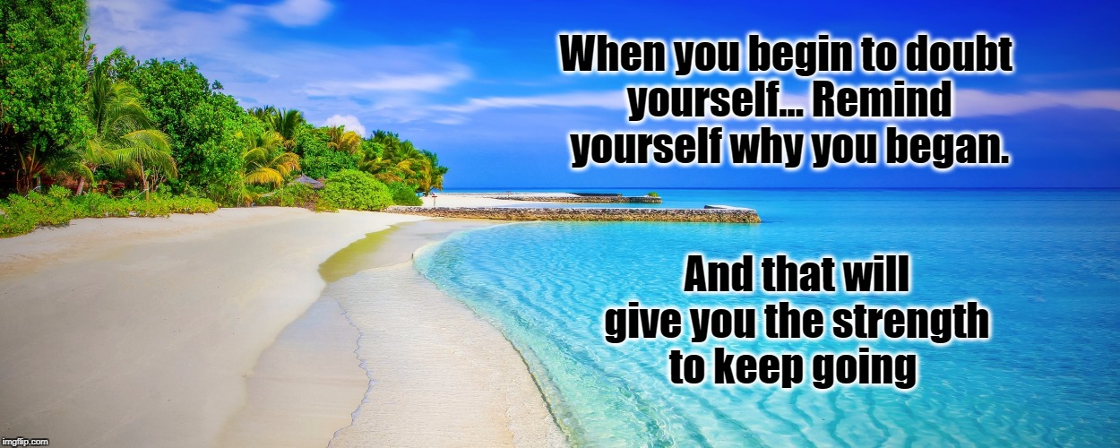 Remember your Reasons | When you begin to doubt yourself... Remind yourself why you began. And that will give you the strength to keep going | image tagged in life,inspirational quote,motivation,strength,goal,beach | made w/ Imgflip meme maker