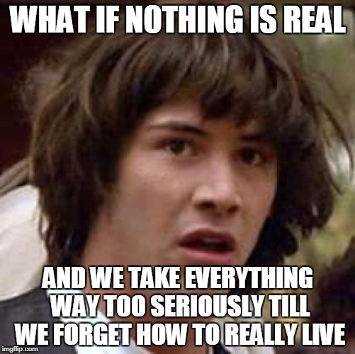 Conspiracy Keanu Meme | WHAT IF NOTHING IS REAL AND WE TAKE EVERYTHING WAY TOO SERIOUSLY TILL WE FORGET HOW TO REALLY LIVE | image tagged in memes,conspiracy keanu | made w/ Imgflip meme maker