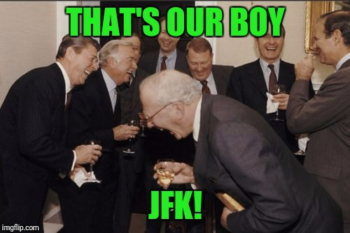 Laughing Men In Suits Meme | THAT'S OUR BOY JFK! | image tagged in memes,laughing men in suits | made w/ Imgflip meme maker