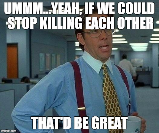 That Would Be Great Meme | UMMM...YEAH, IF WE COULD STOP KILLING EACH OTHER THAT'D BE GREAT | image tagged in memes,that would be great,AdviceAnimals | made w/ Imgflip meme maker