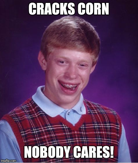 Bad Luck Brian Meme | CRACKS CORN NOBODY CARES! | image tagged in memes,bad luck brian | made w/ Imgflip meme maker