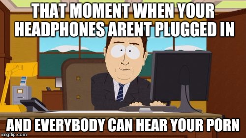 Aaaaand Its Gone Meme | THAT MOMENT WHEN YOUR HEADPHONES ARENT PLUGGED IN AND EVERYBODY CAN HEAR YOUR PORN | image tagged in memes,aaaaand its gone | made w/ Imgflip meme maker