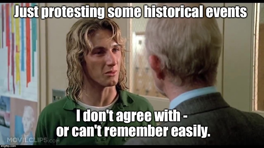 Just protesting some historical events I don't agree with - or can't remember easily. | made w/ Imgflip meme maker