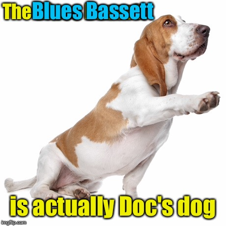 The Blues Bassett is actually Doc's dog Blues Bassett | made w/ Imgflip meme maker