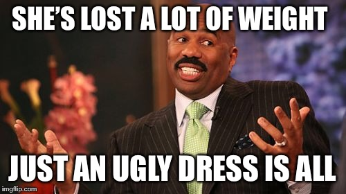 Steve Harvey Meme | SHE'S LOST A LOT OF WEIGHT JUST AN UGLY DRESS IS ALL | image tagged in memes,steve harvey | made w/ Imgflip meme maker