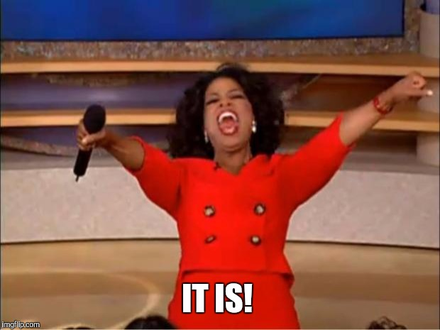 Oprah You Get A Meme | IT IS! | image tagged in memes,oprah you get a | made w/ Imgflip meme maker