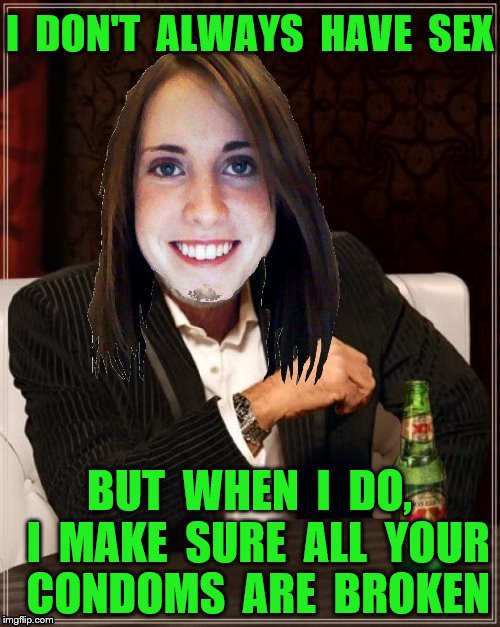 Overly attached girlfriend | I  DON'T  ALWAYS  HAVE  SEX BUT  WHEN  I  DO,  I  MAKE  SURE  ALL  YOUR  CONDOMS  ARE  BROKEN | image tagged in memes,sex,condoms,candy corn,whiskey,funny | made w/ Imgflip meme maker
