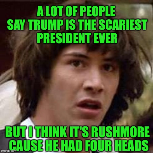 Conspiracy Keanu Meme | A LOT OF PEOPLE SAY TRUMP IS THE SCARIEST PRESIDENT EVER BUT I THINK IT'S RUSHMORE CAUSE HE HAD FOUR HEADS | image tagged in memes,conspiracy keanu | made w/ Imgflip meme maker