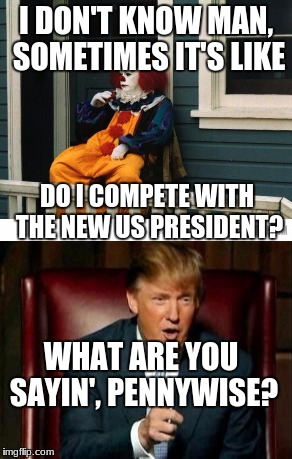 I DON'T KNOW MAN, SOMETIMES IT'S LIKE DO I COMPETE WITH THE NEW US PRESIDENT? WHAT ARE YOU SAYIN', PENNYWISE? | image tagged in clowns | made w/ Imgflip meme maker