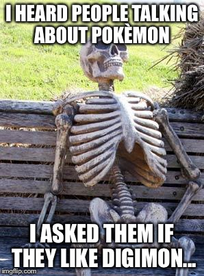 Waiting Skeleton Meme | I HEARD PEOPLE TALKING ABOUT POKÈMON I ASKED THEM IF THEY LIKE DIGIMON... | image tagged in memes,waiting skeleton | made w/ Imgflip meme maker
