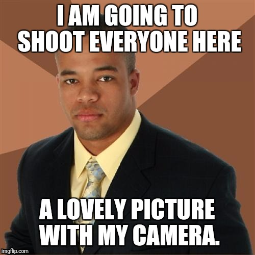 Made this on the day of the Los Vegas shooting by pure accident, so I waited a day to submit it. | I AM GOING TO SHOOT EVERYONE HERE A LOVELY PICTURE WITH MY CAMERA. | image tagged in memes,successful black man | made w/ Imgflip meme maker