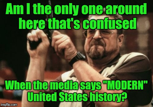 "See my comment for my rationale. | Am I the only one around here that's confused When the media says ""MODERN"" United States history? 
