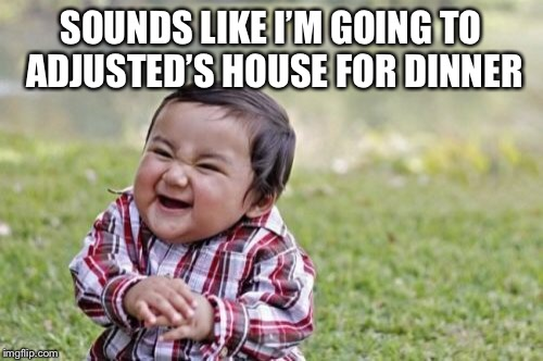 Evil Toddler Meme | SOUNDS LIKE I'M GOING TO ADJUSTED'S HOUSE FOR DINNER | image tagged in memes,evil toddler | made w/ Imgflip meme maker