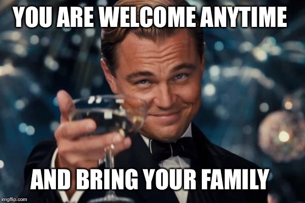 Leonardo Dicaprio Cheers Meme | YOU ARE WELCOME ANYTIME AND BRING YOUR FAMILY | image tagged in memes,leonardo dicaprio cheers | made w/ Imgflip meme maker