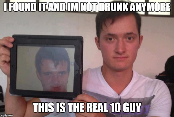 I FOUND IT AND IM NOT DRUNK ANYMORE THIS IS THE REAL 10 GUY | made w/ Imgflip meme maker