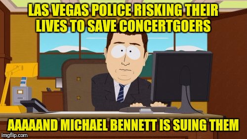 #notmyrolemodel | LAS VEGAS POLICE RISKING THEIR LIVES TO SAVE CONCERTGOERS AAAAAND MICHAEL BENNETT IS SUING THEM | image tagged in memes,aaaaand its gone,michael bennett | made w/ Imgflip meme maker