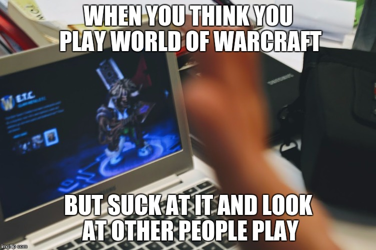 WHEN YOU THINK YOU PLAY WORLD OF WARCRAFT BUT SUCK AT IT AND LOOK AT OTHER PEOPLE PLAY | image tagged in world of warcraft,fat bastard | made w/ Imgflip meme maker