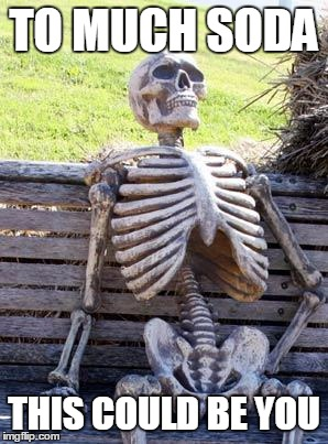 Waiting Skeleton Meme | TO MUCH SODA THIS COULD BE YOU | image tagged in memes,waiting skeleton | made w/ Imgflip meme maker