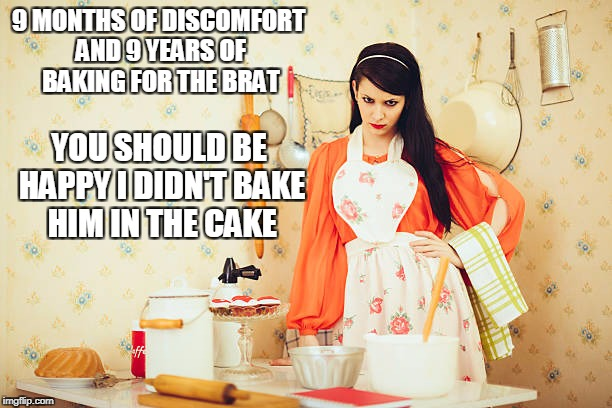 9 MONTHS OF DISCOMFORT AND 9 YEARS OF BAKING FOR THE BRAT YOU SHOULD BE HAPPY I DIDN'T BAKE HIM IN THE CAKE | made w/ Imgflip meme maker