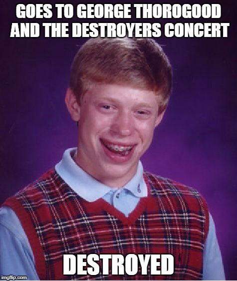 Bad Luck Brian Meme | GOES TO GEORGE THOROGOOD AND THE DESTROYERS CONCERT DESTROYED | image tagged in memes,bad luck brian | made w/ Imgflip meme maker