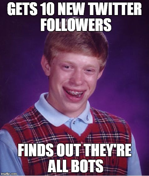 Bad Luck Brian Meme | GETS 10 NEW TWITTER FOLLOWERS FINDS OUT THEY'RE ALL BOTS | image tagged in memes,bad luck brian | made w/ Imgflip meme maker