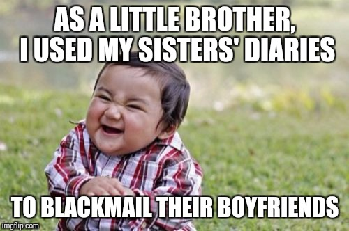 Hey, the money was easier than my sisters | AS A LITTLE BROTHER, I USED MY SISTERS' DIARIES TO BLACKMAIL THEIR BOYFRIENDS | image tagged in memes,evil toddler,siblings,dating | made w/ Imgflip meme maker