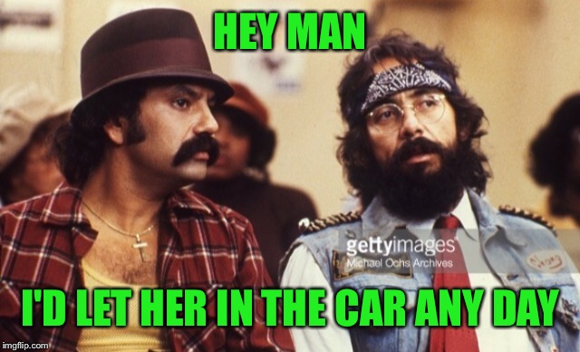 Cheech and Chong | HEY MAN I'D LET HER IN THE CAR ANY DAY | image tagged in cheech and chong | made w/ Imgflip meme maker