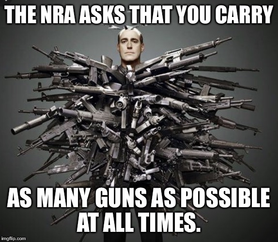 A message from the NRA  | THE NRA ASKS THAT YOU CARRY AS MANY GUNS AS POSSIBLE AT ALL TIMES. | image tagged in gun man | made w/ Imgflip meme maker
