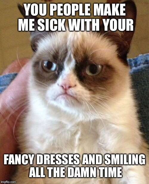 Grumpy Cat Meme | YOU PEOPLE MAKE ME SICK WITH YOUR FANCY DRESSES AND SMILING ALL THE DAMN TIME | image tagged in memes,grumpy cat | made w/ Imgflip meme maker