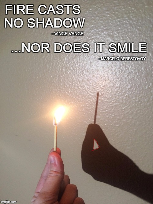 Fire Doesn't Smile | FIRE CASTS NO SHADOW ...NOR DOES IT SMILE ─VINCE VANCE ─MARCELO BERESTOVOY | image tagged in vince vance,fire,combustion,feel the burn,fire fire burning bright,leaves no shadow day or night | made w/ Imgflip meme maker
