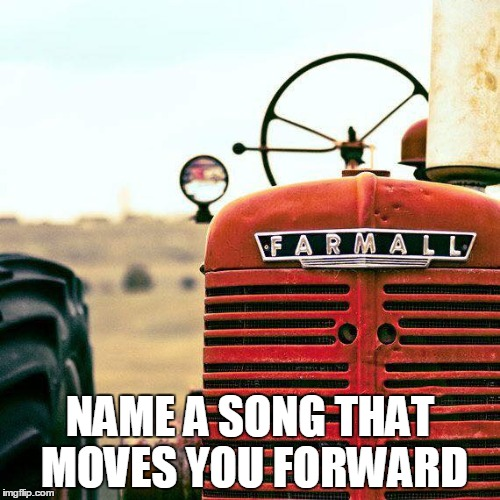 NAME A SONG THAT MOVES YOU FORWARD | image tagged in songs | made w/ Imgflip meme maker