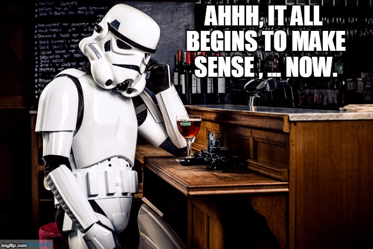 Storm Trooper Regrets | AHHH, IT ALL BEGINS TO MAKE SENSE , ... NOW. | image tagged in storm trooper regrets | made w/ Imgflip meme maker