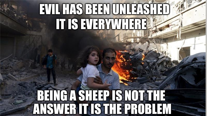 EVIL HAS BEEN UNLEASHED IT IS EVERYWHERE BEING A SHEEP IS NOT THE ANSWER IT IS THE PROBLEM | image tagged in aleppo | made w/ Imgflip meme maker