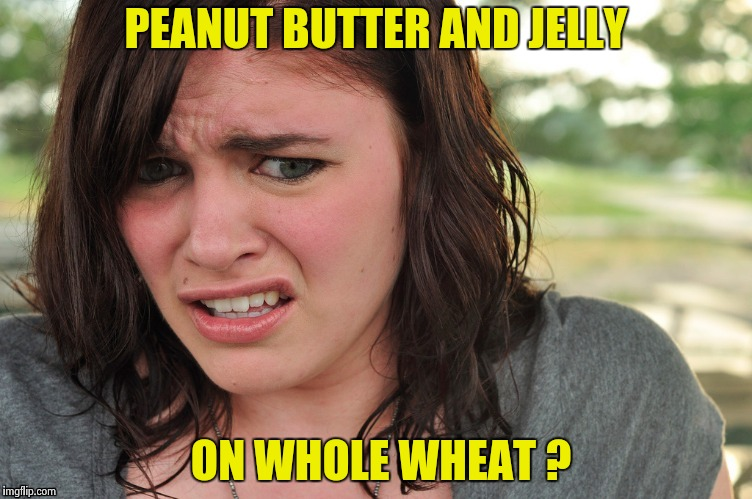 That's disgusting | PEANUT BUTTER AND JELLY ON WHOLE WHEAT ? | image tagged in that's disgusting | made w/ Imgflip meme maker