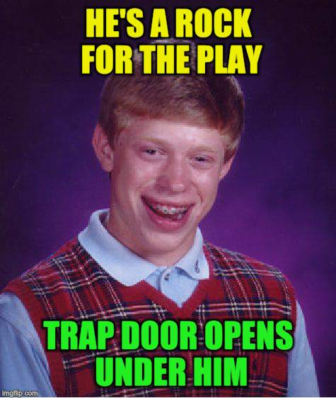 Bad Luck Brian Meme | HE'S A ROCK FOR THE PLAY TRAP DOOR OPENS UNDER HIM | image tagged in memes,bad luck brian | made w/ Imgflip meme maker