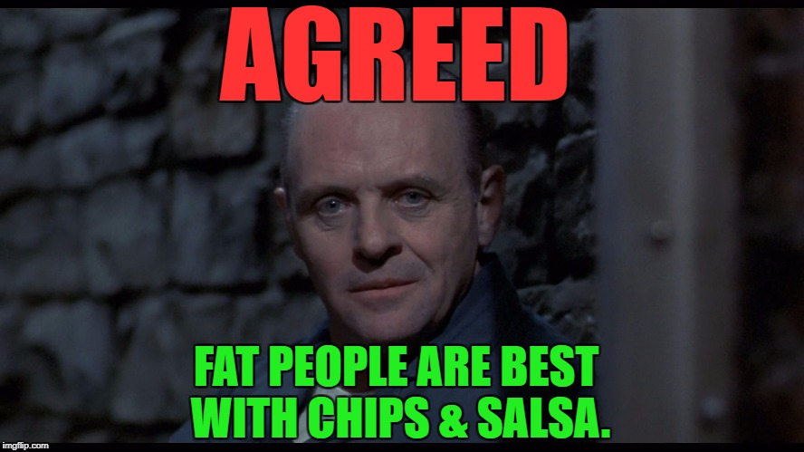 Hannibal Lecter | AGREED FAT PEOPLE ARE BEST WITH CHIPS & SALSA. | image tagged in hannibal lecter | made w/ Imgflip meme maker