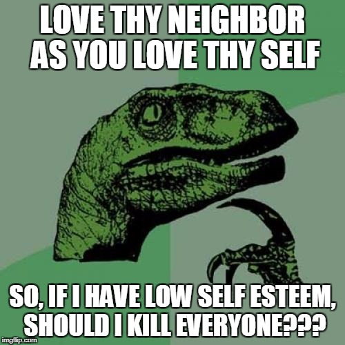 Philosoraptor Meme | LOVE THY NEIGHBOR AS YOU LOVE THY SELF SO, IF I HAVE LOW SELF ESTEEM, SHOULD I KILL EVERYONE??? | image tagged in memes,philosoraptor | made w/ Imgflip meme maker