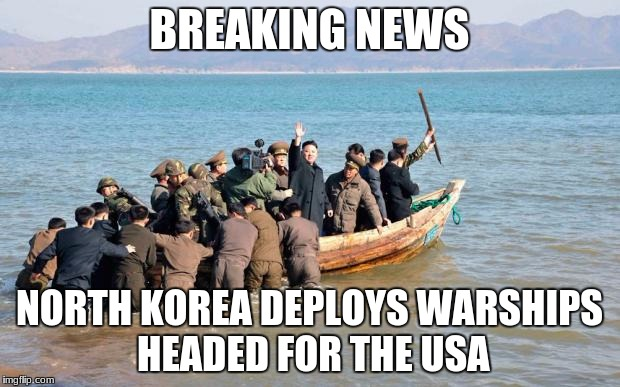north korea  | BREAKING NEWS NORTH KOREA DEPLOYS WARSHIPS HEADED FOR THE USA | image tagged in north korea | made w/ Imgflip meme maker