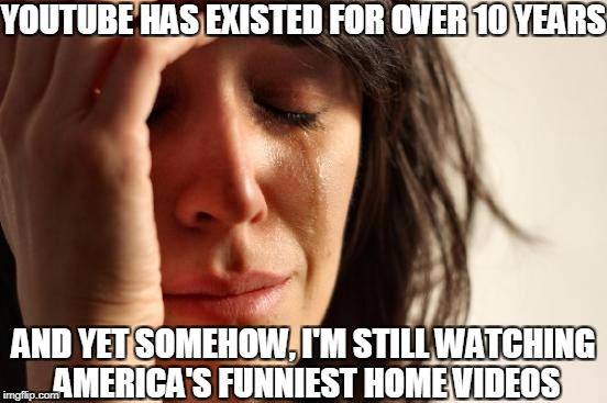 First World Problems Meme | YOUTUBE HAS EXISTED FOR OVER 10 YEARS AND YET SOMEHOW, I'M STILL WATCHING AMERICA'S FUNNIEST HOME VIDEOS | image tagged in memes,first world problems | made w/ Imgflip meme maker