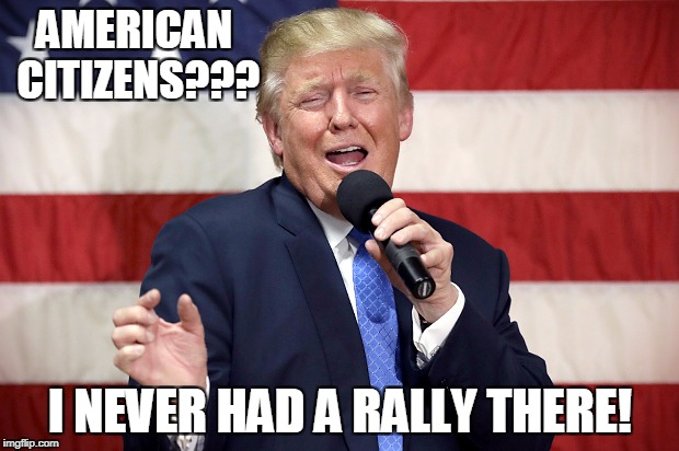 AMERICAN CITIZENS??? I NEVER HAD A RALLY THERE! | made w/ Imgflip meme maker