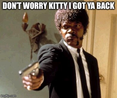 Say That Again I Dare You Meme | DON'T WORRY KITTY I GOT YA BACK | image tagged in memes,say that again i dare you | made w/ Imgflip meme maker