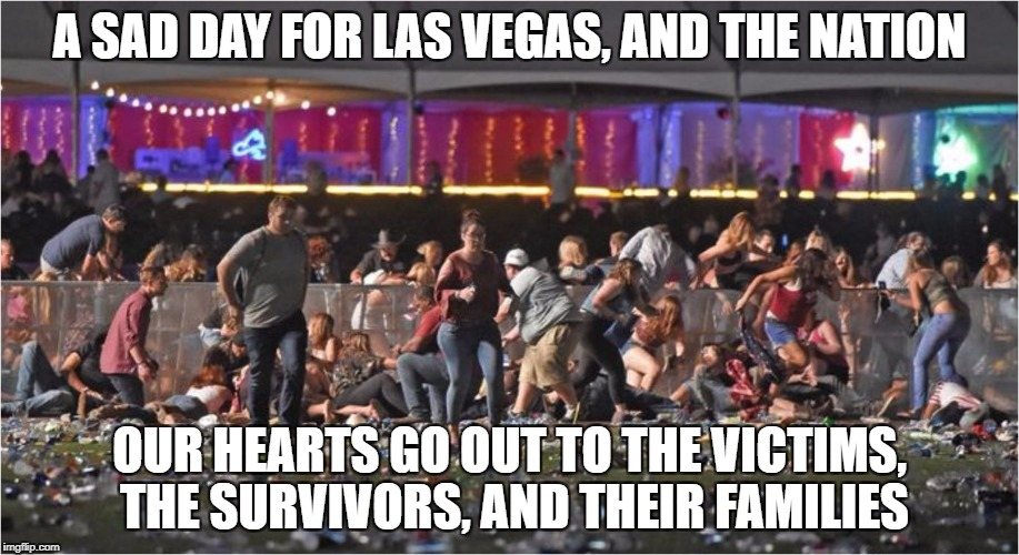 A SAD DAY FOR LAS VEGAS, AND THE NATION OUR HEARTS GO OUT TO THE VICTIMS, THE SURVIVORS, AND THEIR FAMILIES | image tagged in vegas shooting | made w/ Imgflip meme maker
