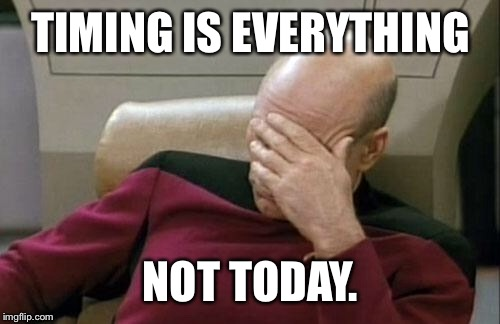 Captain Picard Facepalm Meme | TIMING IS EVERYTHING NOT TODAY. | image tagged in memes,captain picard facepalm | made w/ Imgflip meme maker
