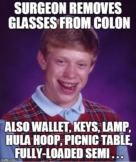 Bad Luck Brian Meme | SURGEON REMOVES GLASSES FROM COLON ALSO WALLET, KEYS, LAMP, HULA HOOP, PICNIC TABLE, FULLY-LOADED SEMI . . . | image tagged in memes,bad luck brian | made w/ Imgflip meme maker