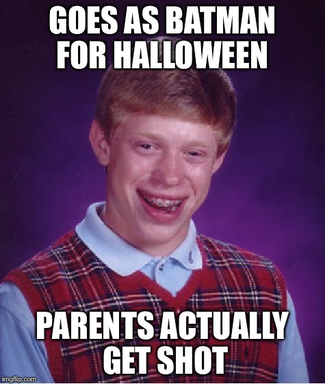 Bad Luck Brian Meme | GOES AS BATMAN FOR HALLOWEEN PARENTS ACTUALLY GET SHOT | image tagged in memes,bad luck brian | made w/ Imgflip meme maker