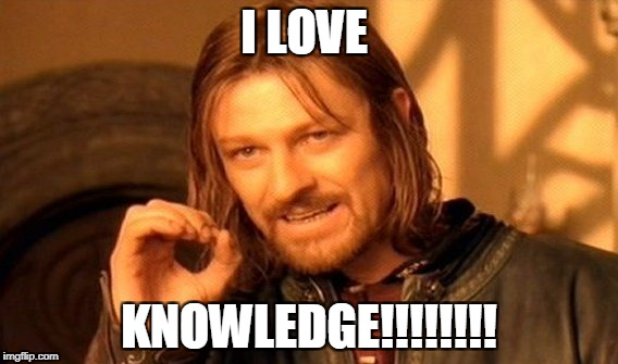 One Does Not Simply Meme | I LOVE KNOWLEDGE!!!!!!!! | image tagged in memes,one does not simply | made w/ Imgflip meme maker